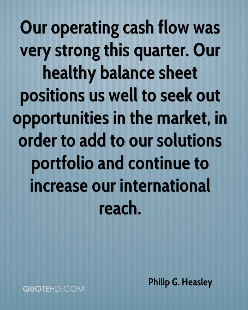Our operating cash flow was very strong this quarter. Our healthy balance sheet positions us well to seek out opportunities in the market, in order to add to our solutions portfolio and continue to increase our international reach.