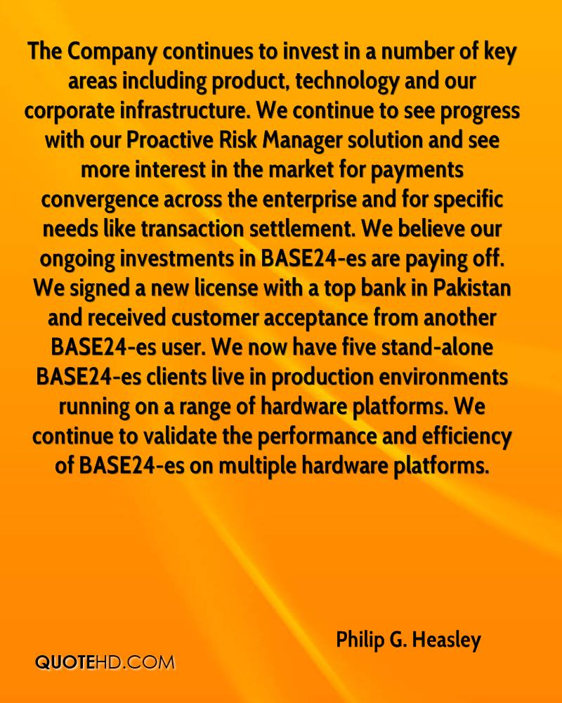 The Company continues to invest in a number of key areas including product, technology and our corporate infrastructure. We continue to see progress with our Proactive Risk Manager solution and see more interest in the market for payments convergence across the enterprise and for specific needs like transaction settlement. We believe our ongoing investments in BASE24-es are paying off. We signed a new license with a top bank in Pakistan and received customer acceptance from another BASE24-es user. We now have five stand-alone BASE24-es clients live in production environments running on a range of hardware platforms. We continue to validate the performance and efficiency of BASE24-es on multiple hardware platforms.