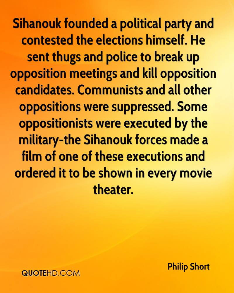 Sihanouk founded a political party and contested the elections himself. He sent thugs and police to break up opposition meetings and kill opposition candidates. Communists and all other oppositions were suppressed. Some oppositionists were executed by the military-the Sihanouk forces made a film of one of these executions and ordered it to be shown in every movie theater.