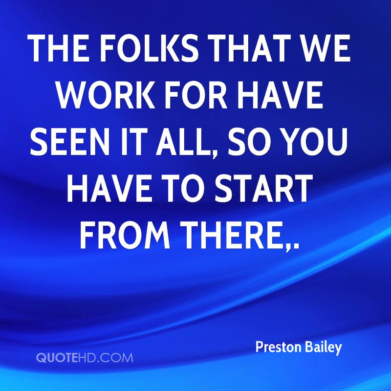 The folks that we work for have seen it all, so you have to start from there.