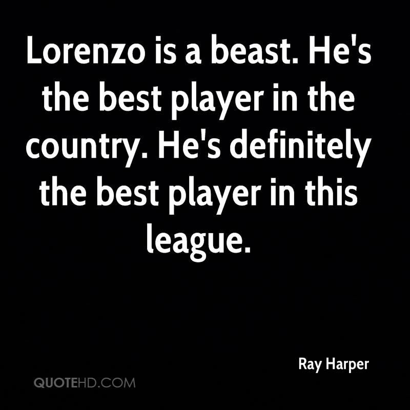 Lorenzo is a beast. He's the best player in the country. He's definitely the best player in this league.