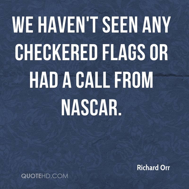 We haven't seen any checkered flags or had a call from NASCAR.