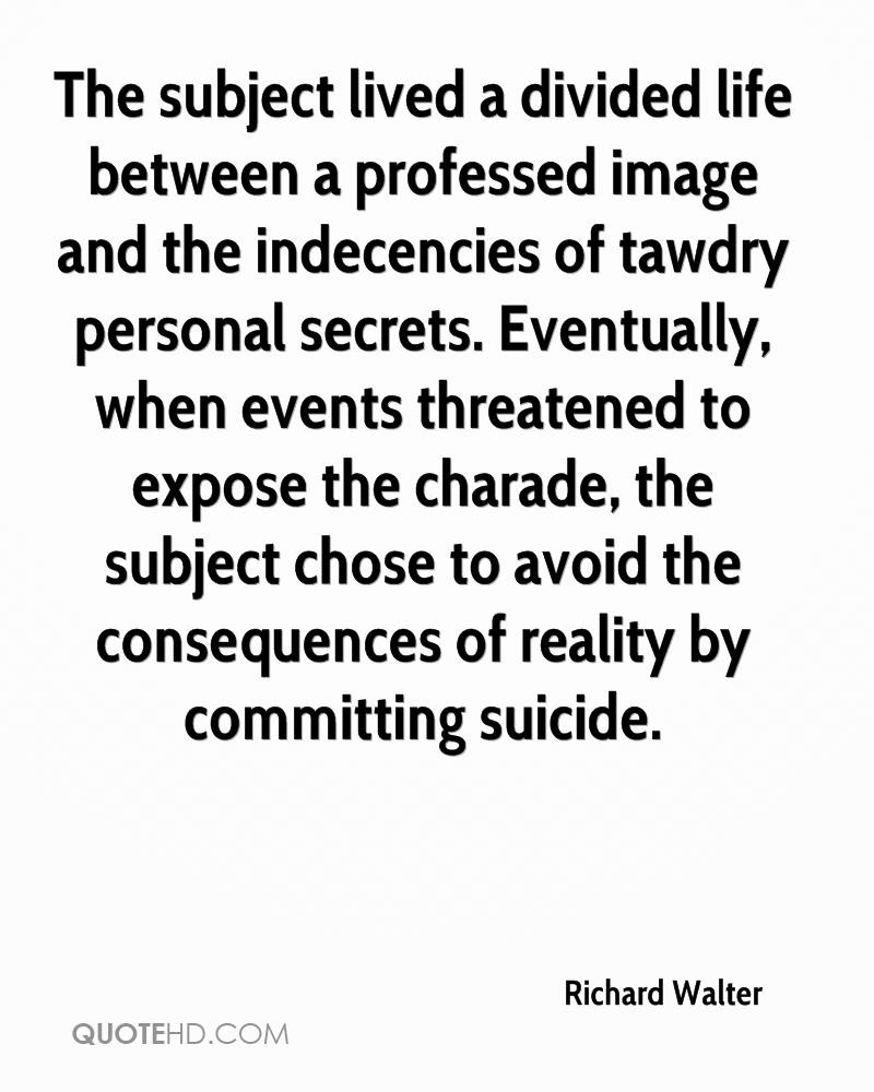The subject lived a divided life between a professed image and the indecencies of tawdry personal secrets. Eventually, when events threatened to expose the charade, the subject chose to avoid the consequences of reality by committing suicide.