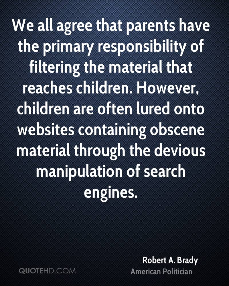 We all agree that parents have the primary responsibility of filtering the material that reaches children. However, children are often lured onto websites containing obscene material through the devious manipulation of search engines.