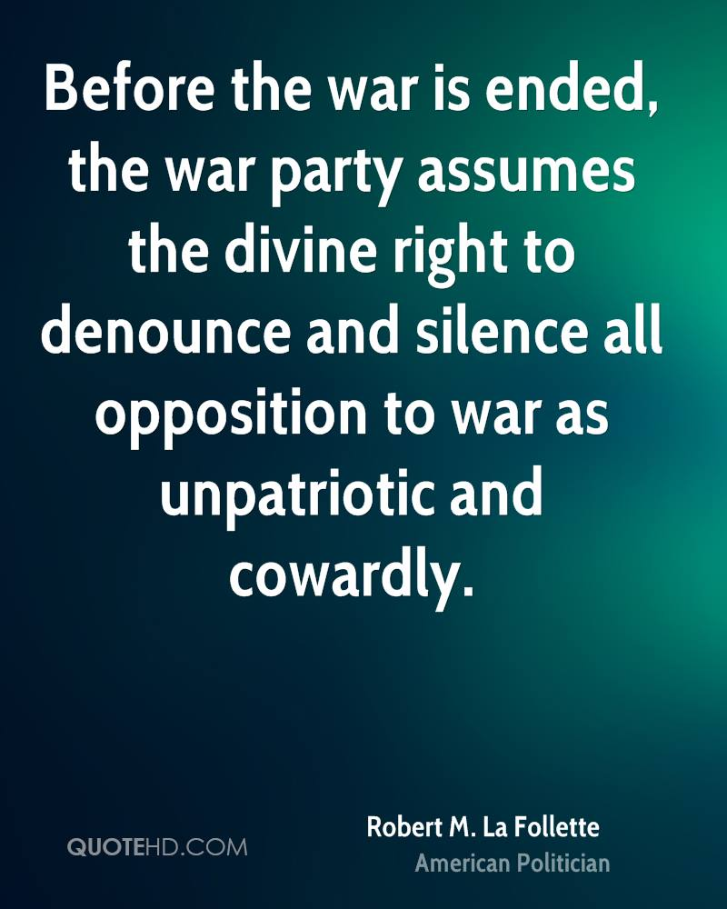 Before the war is ended, the war party assumes the divine right to denounce and silence all opposition to war as unpatriotic and cowardly.