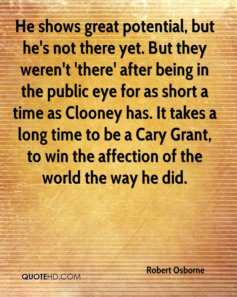 He shows great potential, but he's not there yet. But they weren't 'there' after being in the public eye for as short a time as Clooney has. It takes a long time to be a Cary Grant, to win the affection of the world the way he did.