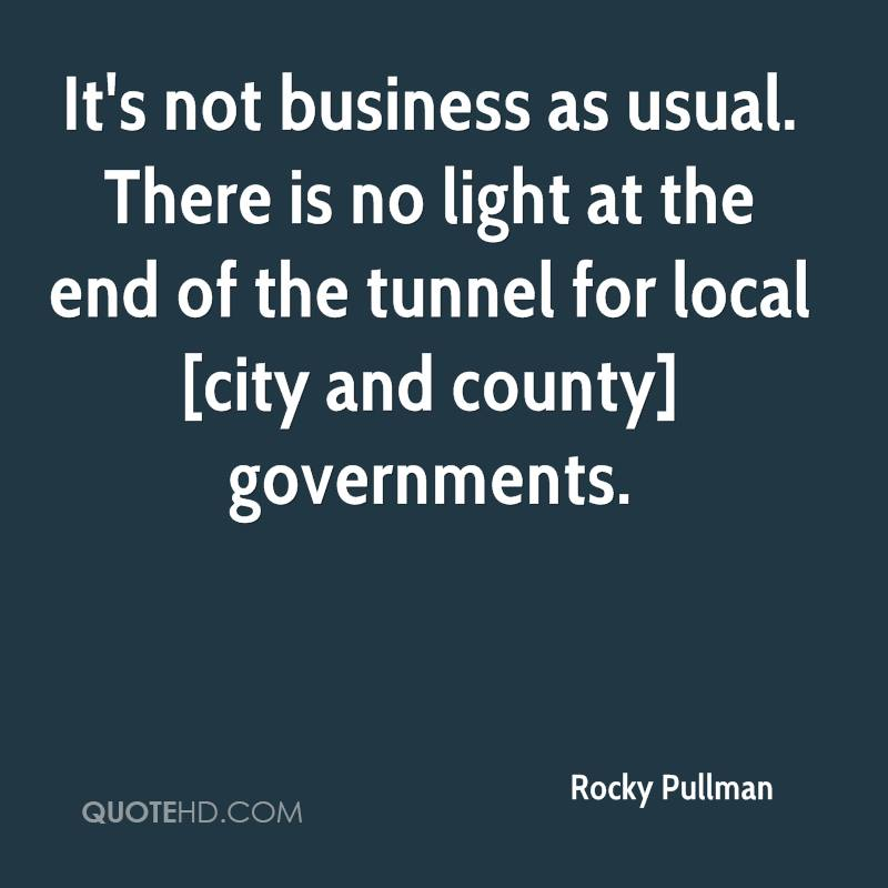 It's not business as usual. There is no light at the end of the tunnel for local [city and county] governments.