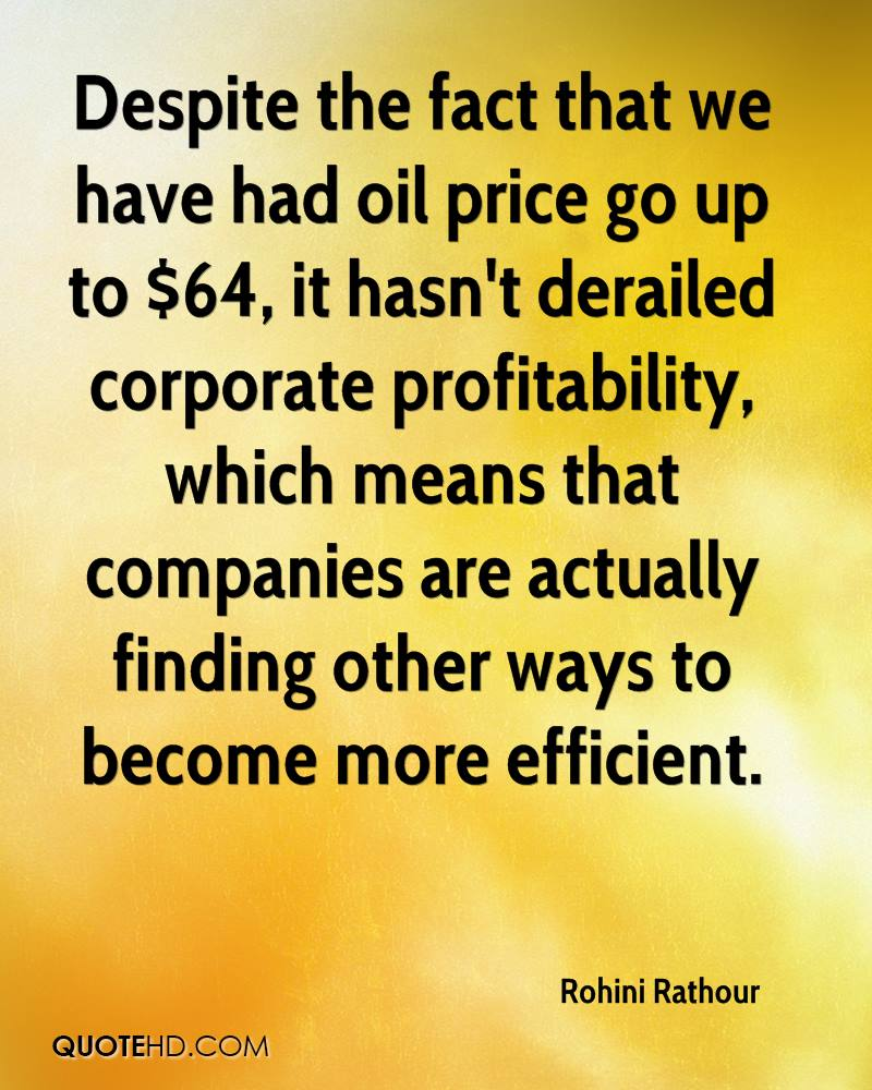 Despite the fact that we have had oil price go up to $64, it hasn't derailed corporate profitability, which means that companies are actually finding other ways to become more efficient.