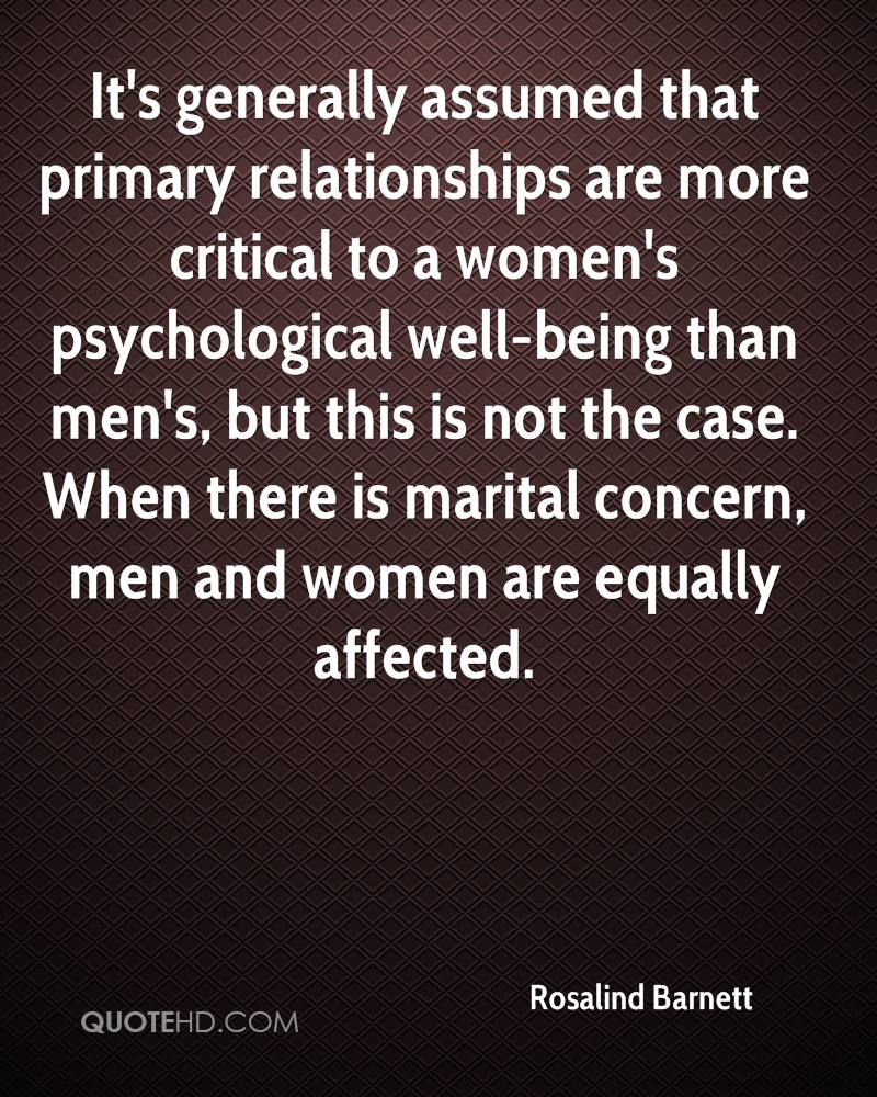 It's generally assumed that primary relationships are more critical to a women's psychological well-being than men's, but this is not the case. When there is marital concern, men and women are equally affected.