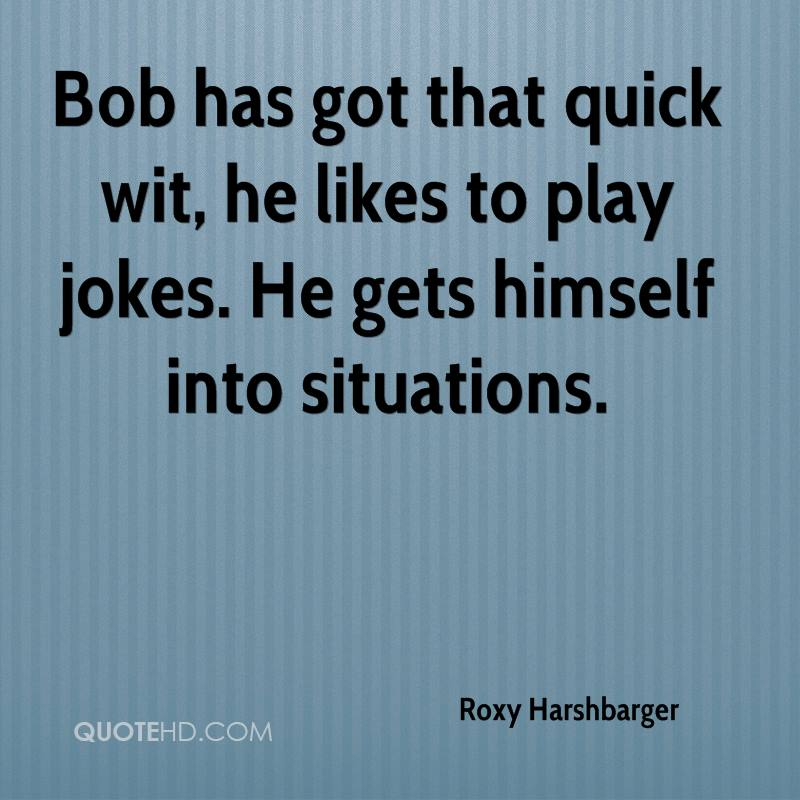 Bob has got that quick wit, he likes to play jokes. He gets himself into situations.