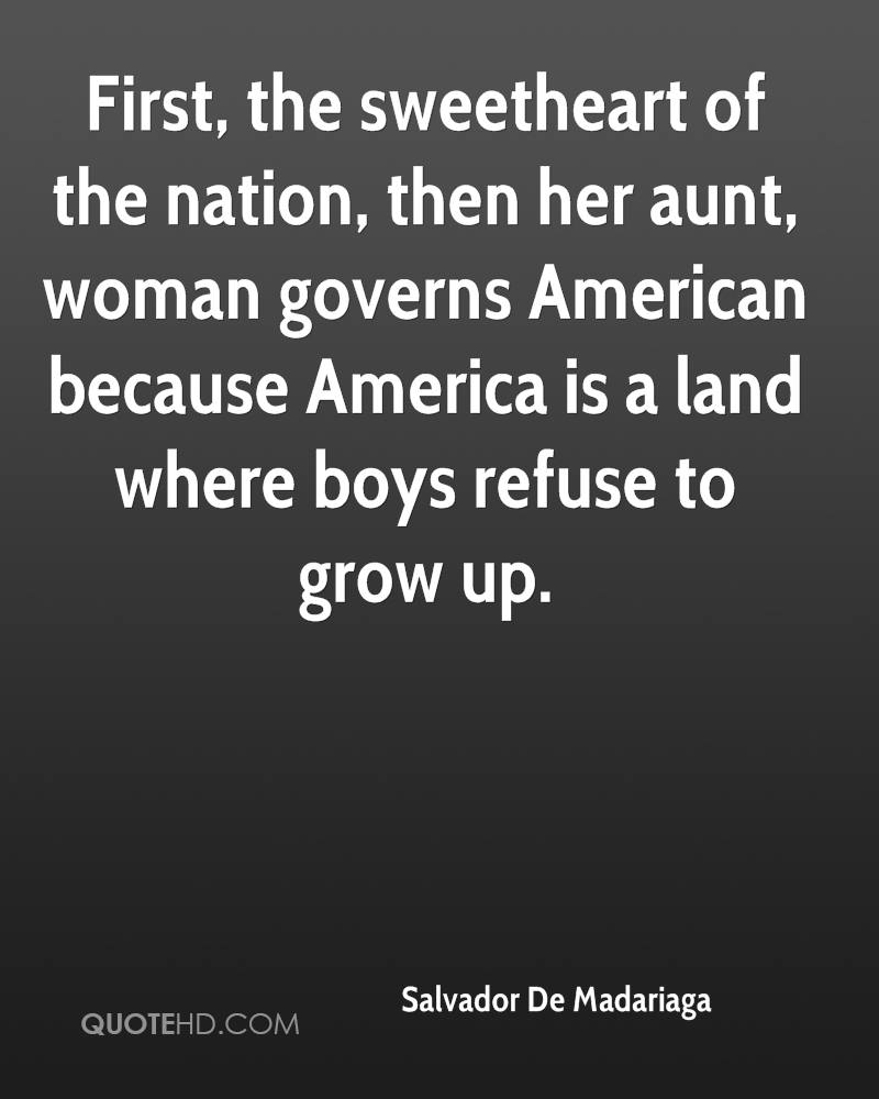 First, the sweetheart of the nation, then her aunt, woman governs American because America is a land where boys refuse to grow up.