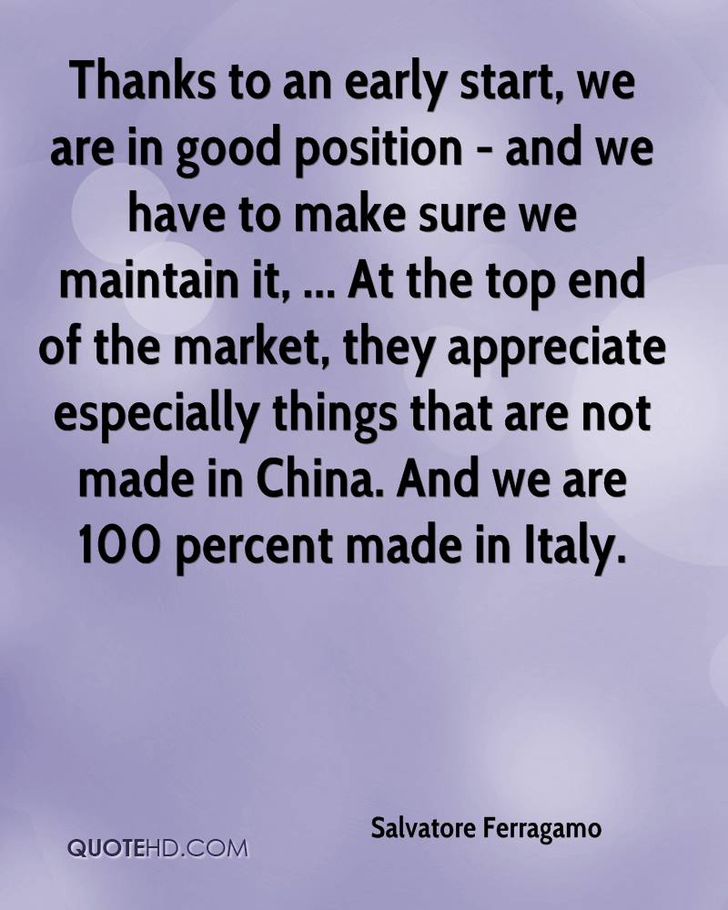 Thanks to an early start, we are in good position - and we have to make sure we maintain it, ... At the top end of the market, they appreciate especially things that are not made in China. And we are 100 percent made in Italy.