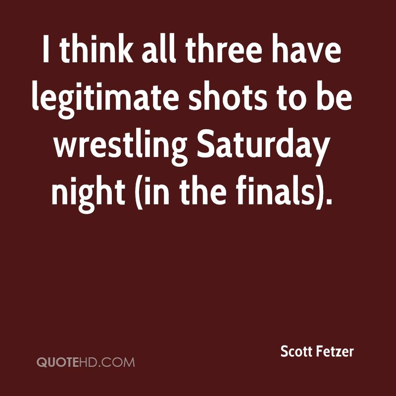 I think all three have legitimate shots to be wrestling Saturday night (in the finals).