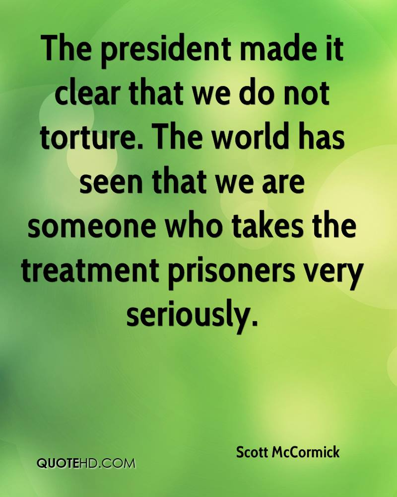 The president made it clear that we do not torture. The world has seen that we are someone who takes the treatment prisoners very seriously.
