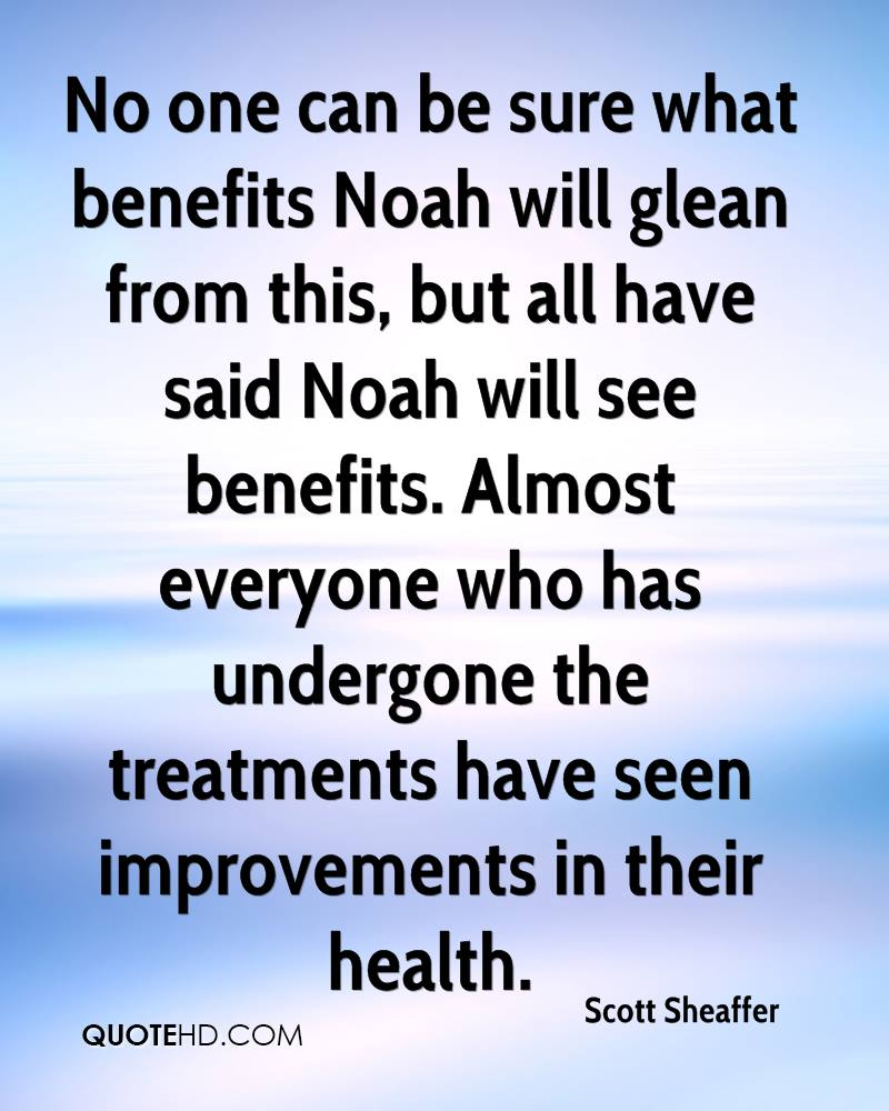 No one can be sure what benefits Noah will glean from this, but all have said Noah will see benefits. Almost everyone who has undergone the treatments have seen improvements in their health.