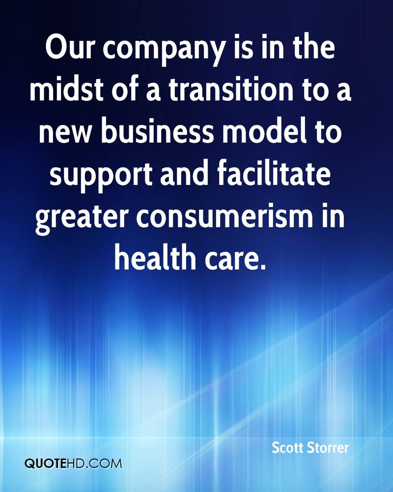 Our company is in the midst of a transition to a new business model to support and facilitate greater consumerism in health care.