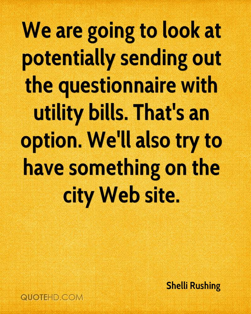 We are going to look at potentially sending out the questionnaire with utility bills. That's an option. We'll also try to have something on the city Web site.