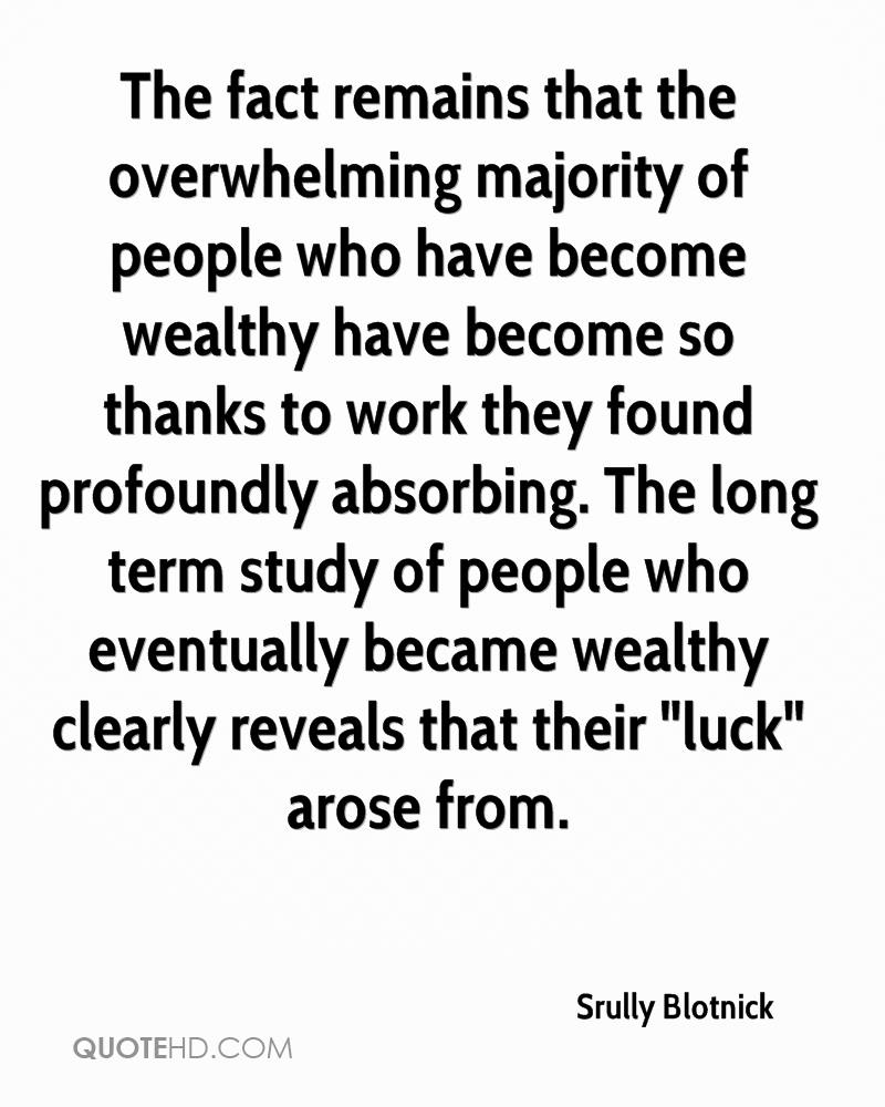 """The fact remains that the overwhelming majority of people who have become wealthy have become so thanks to work they found profoundly absorbing. The long term study of people who eventually became wealthy clearly reveals that their """"luck"""" arose from."""