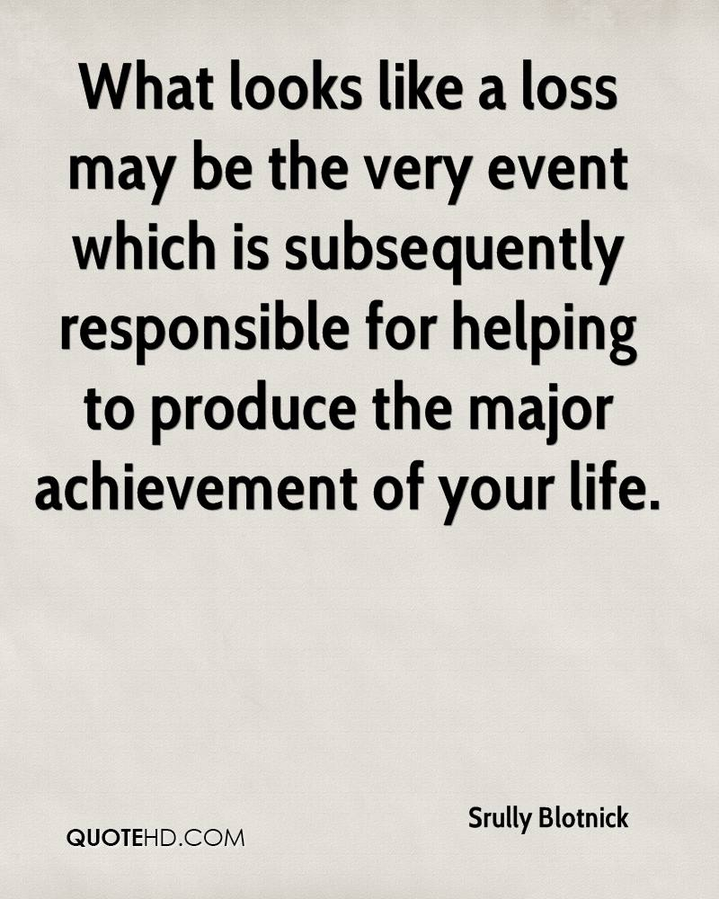 What looks like a loss may be the very event which is subsequently responsible for helping to produce the major achievement of your life.