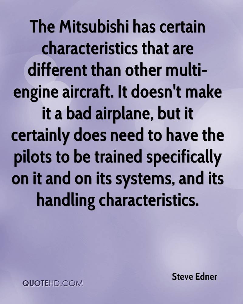 The Mitsubishi has certain characteristics that are different than other multi-engine aircraft. It doesn't make it a bad airplane, but it certainly does need to have the pilots to be trained specifically on it and on its systems, and its handling characteristics.