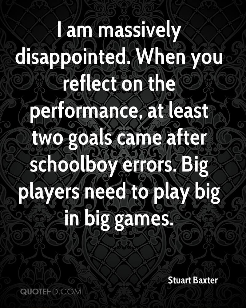 I am massively disappointed. When you reflect on the performance, at least two goals came after schoolboy errors. Big players need to play big in big games.