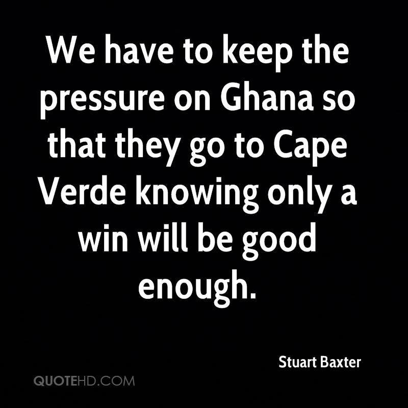 We have to keep the pressure on Ghana so that they go to Cape Verde knowing only a win will be good enough.