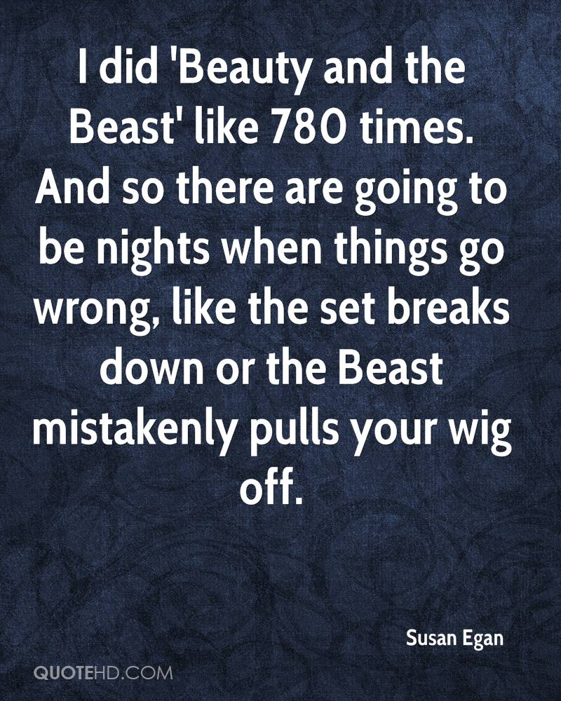 I did 'Beauty and the Beast' like 780 times. And so there are going to be nights when things go wrong, like the set breaks down or the Beast mistakenly pulls your wig off.