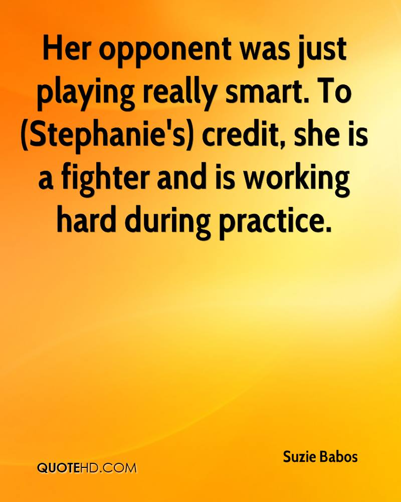 Her opponent was just playing really smart. To (Stephanie's) credit, she is a fighter and is working hard during practice.