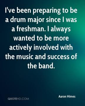Aaron Himes - I've been preparing to be a drum major since I was a freshman. I always wanted to be more actively involved with the music and success of the band.