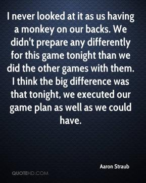 I never looked at it as us having a monkey on our backs. We didn't prepare any differently for this game tonight than we did the other games with them. I think the big difference was that tonight, we executed our game plan as well as we could have.