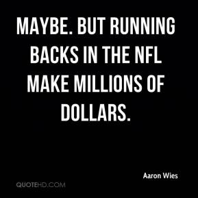 Maybe. But running backs in the NFL make millions of dollars.