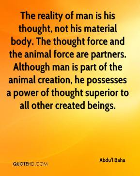 Abdu'l Baha - The reality of man is his thought, not his material body. The thought force and the animal force are partners. Although man is part of the animal creation, he possesses a power of thought superior to all other created beings.