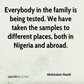 Abdulsalam Nasidi - Everybody in the family is being tested. We have taken the samples to different places, both in Nigeria and abroad.