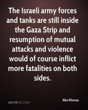 Abu Khousa - The Israeli army forces and tanks are still inside the Gaza Strip and resumption of mutual attacks and violence would of course inflict more fatalities on both sides.