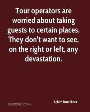 Tour operators are worried about taking guests to certain places. They don't want to see, on the right or left, any devastation.