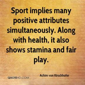 Achim von Kirschhofer - Sport implies many positive attributes simultaneously. Along with health, it also shows stamina and fair play.