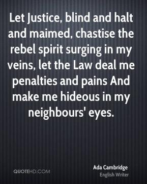 Ada Cambridge - Let Justice, blind and halt and maimed, chastise the rebel spirit surging in my veins, let the Law deal me penalties and pains And make me hideous in my neighbours' eyes.