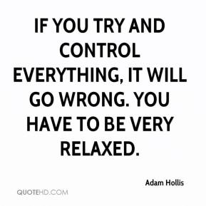 Adam Hollis - If you try and control everything, it will go wrong. You have to be very relaxed.