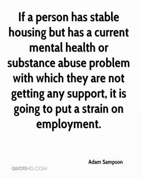 Adam Sampson - If a person has stable housing but has a current mental health or substance abuse problem with which they are not getting any support, it is going to put a strain on employment.