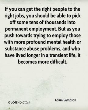 If you can get the right people to the right jobs, you should be able to pick off some tens of thousands into permanent employment. But as you push towards trying to employ those with more profound mental health or substance abuse problems, and who have lived longer in a transient life, it becomes more difficult.