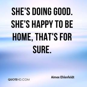 Aimee Ehlenfeldt - She's doing good. She's happy to be home, that's for sure.