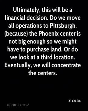 Al Crellin - Ultimately, this will be a financial decision. Do we move all operations to Pittsburgh, (because) the Phoenix center is not big enough so we might have to purchase land. Or do we look at a third location. Eventually, we will concentrate the centers.