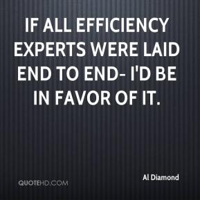Al Diamond - If all efficiency experts were laid end to end- I'd be in favor of it.