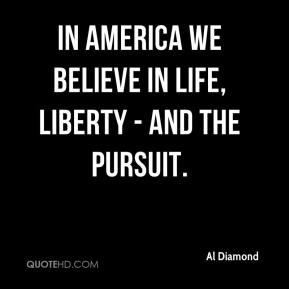 Al Diamond - In America we believe in Life, Liberty - and the pursuit.