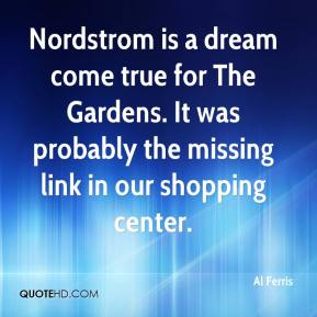 Al Ferris - Nordstrom is a dream come true for The Gardens. It was probably the missing link in our shopping center.