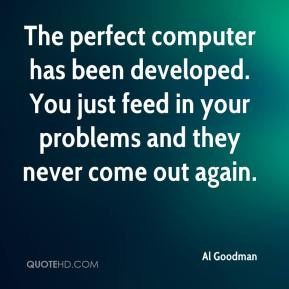 The perfect computer has been developed. You just feed in your problems and they never come out again.