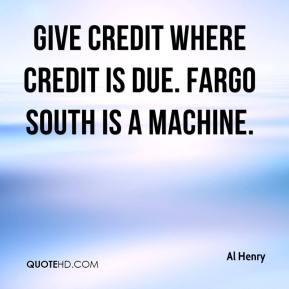 Al Henry - Give credit where credit is due. Fargo South is a machine.