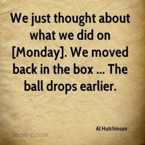 Al Hutchinson - We just thought about what we did on [Monday]. We moved back in the box ... The ball drops earlier.
