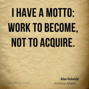 I have a motto: Work to become, not to acquire.