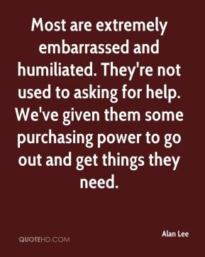 Alan Lee - Most are extremely embarrassed and humiliated. They're not used to asking for help. We've given them some purchasing power to go out and get things they need.